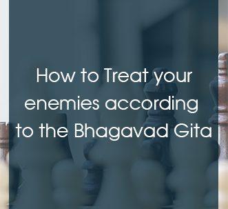 how to treat your enemies according to the bhagavad gita